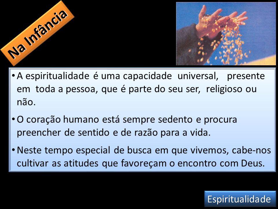 Na Infância A espiritualidade é uma capacidade universal, presente em toda a pessoa, que é parte do seu ser, religioso ou não.