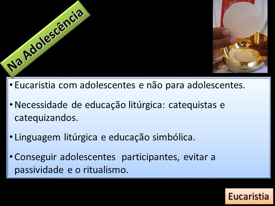 Na Adolescência Eucaristia com adolescentes e não para adolescentes.