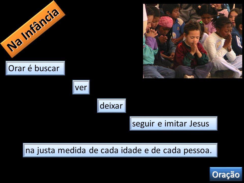 Na Infância Orar é buscar ver deixar seguir e imitar Jesus