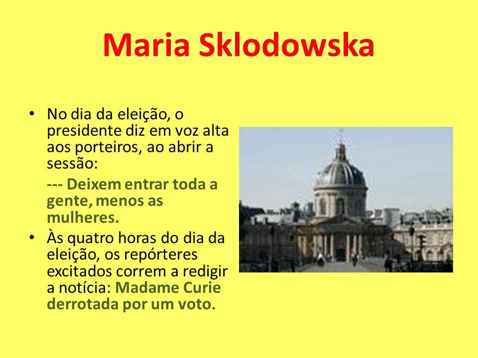 Maria SklodowskaNo dia da eleição, o presidente diz em voz alta aos porteiros, ao abrir a sessão: --- Deixem entrar toda a gente, menos as mulheres.