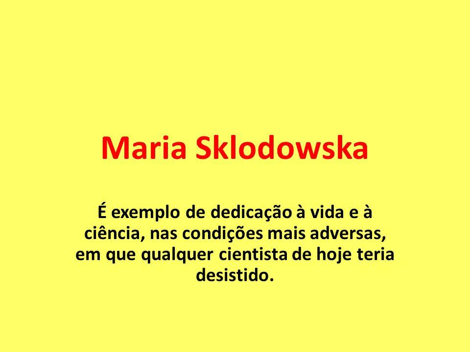 Maria SklodowskaÉ exemplo de dedicação à vida e à ciência, nas condições mais adversas, em que qualquer cientista de hoje teria desistido.