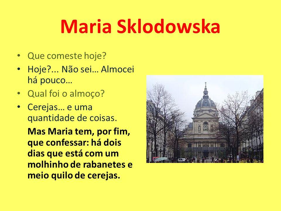 Maria Sklodowska Que comeste hoje Hoje ... Não sei… Almocei há pouco…