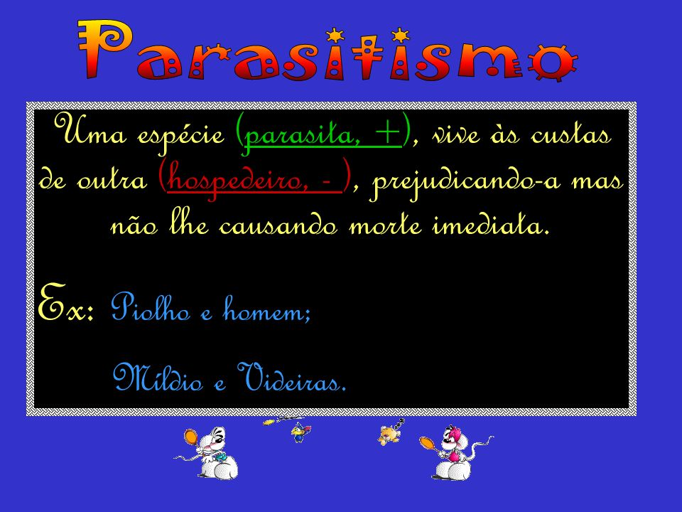 Parasitismo Uma espécie (parasita, +), vive às custas de outra (hospedeiro, - ), prejudicando-a mas não lhe causando morte imediata.