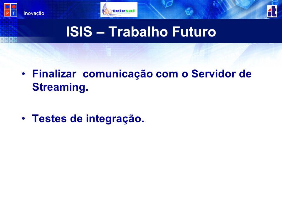 ISIS – Trabalho Futuro Finalizar comunicação com o Servidor de Streaming. Testes de integração.