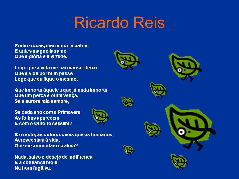 Ricardo Reis Prefiro rosas, meu amor, à pátria, E antes magnólias amo