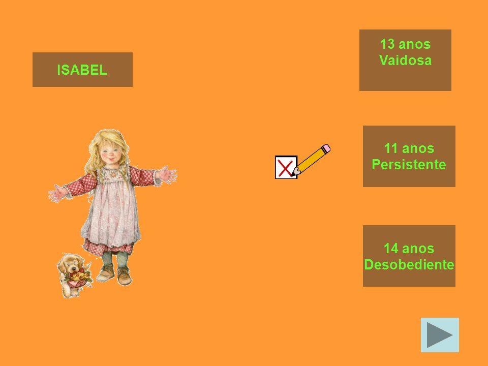 13 anos Vaidosa ISABEL 11 anos Persistente 14 anos Desobediente