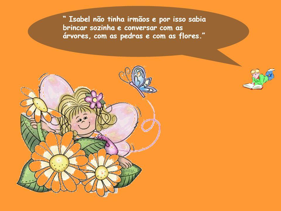 Isabel não tinha irmãos e por isso sabia brincar sozinha e conversar com as árvores, com as pedras e com as flores.