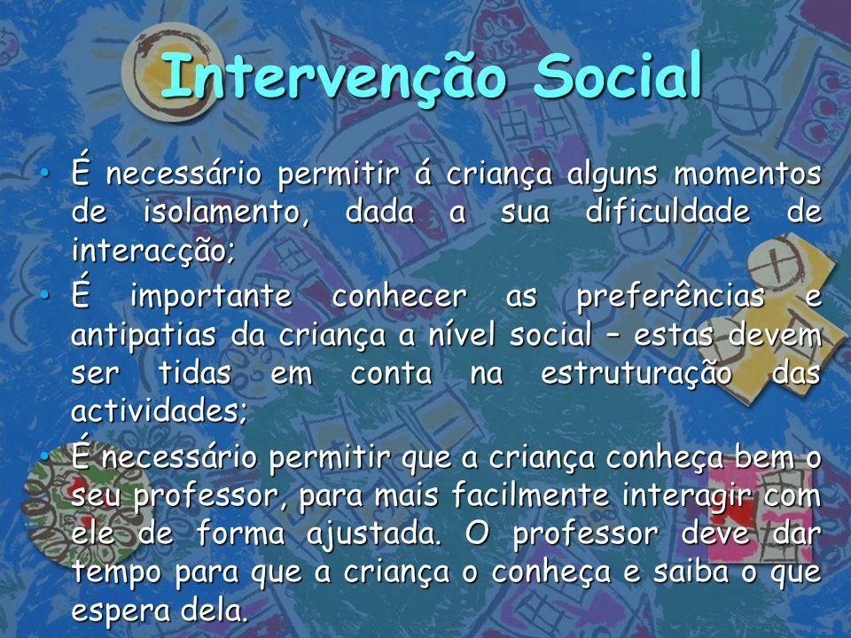 Intervenção Social É necessário permitir á criança alguns momentos de isolamento, dada a sua dificuldade de interacção;