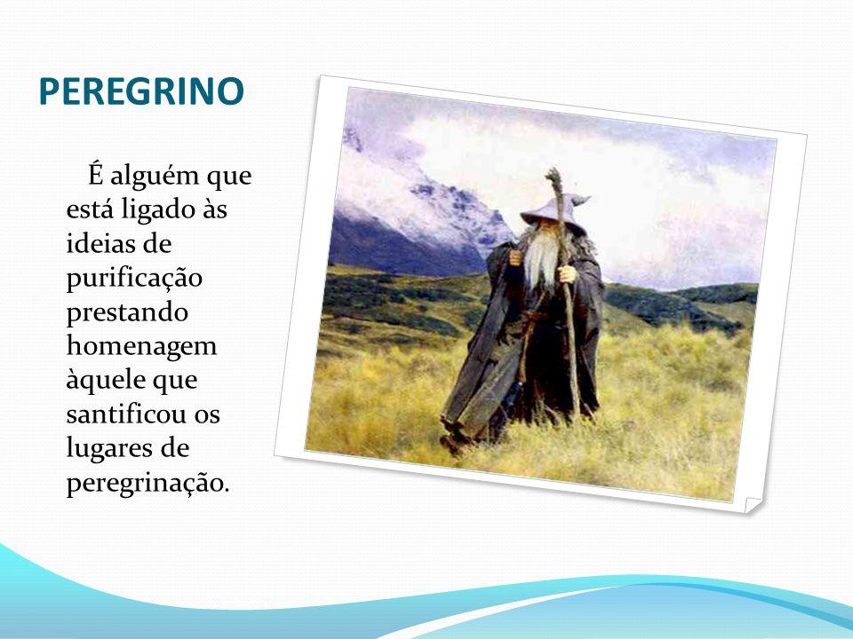 PEREGRINO É alguém que está ligado às ideias de purificação prestando homenagem àquele que santificou os lugares de peregrinação.