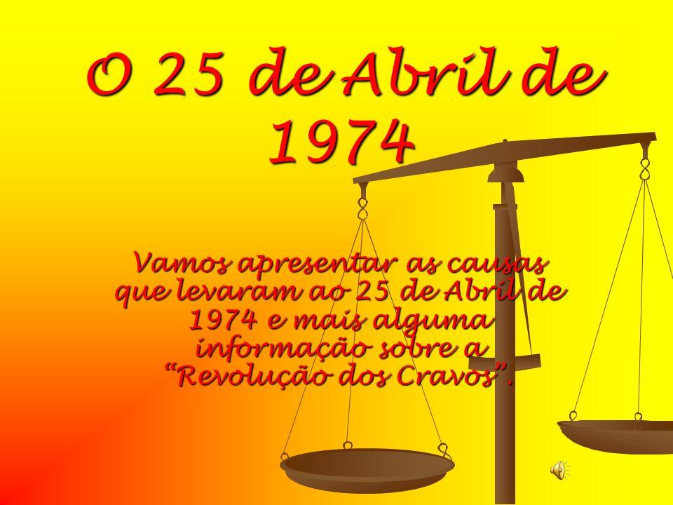 O 25 de Abril de 1974 Vamos apresentar as causas que levaram ao 25 de Abril de 1974 e mais alguma informação sobre a Revolução dos Cravos .