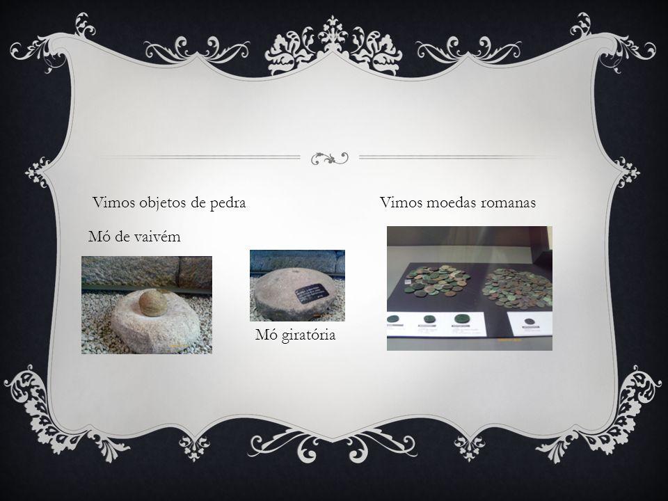 Vimos objetos de pedra Vimos moedas romanas Mó de vaivém
