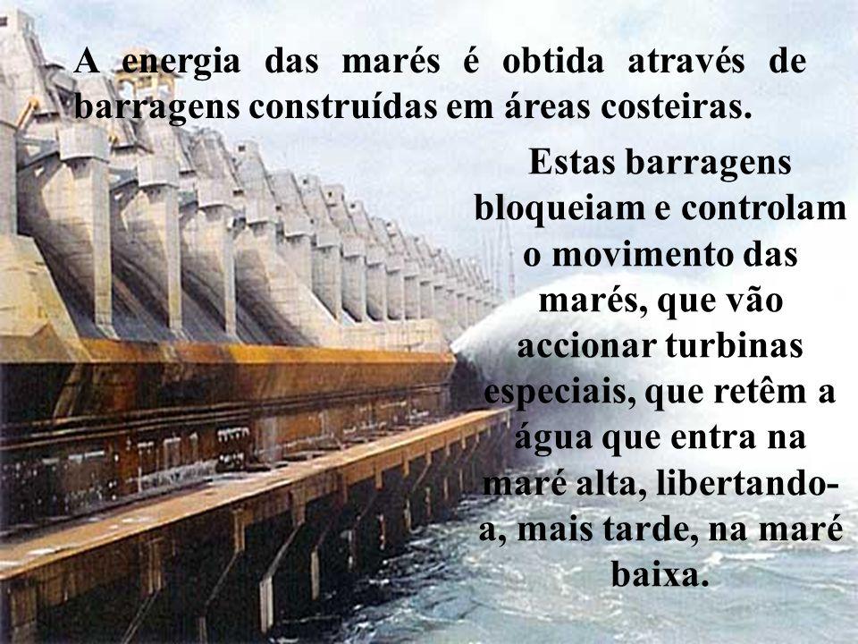 A energia das marés é obtida através de barragens construídas em áreas costeiras.