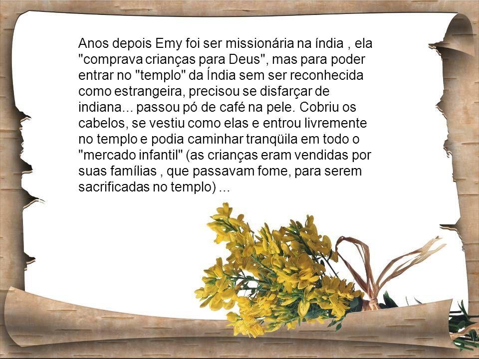 Anos depois Emy foi ser missionária na índia , ela comprava crianças para Deus , mas para poder entrar no templo da Índia sem ser reconhecida como estrangeira, precisou se disfarçar de indiana...