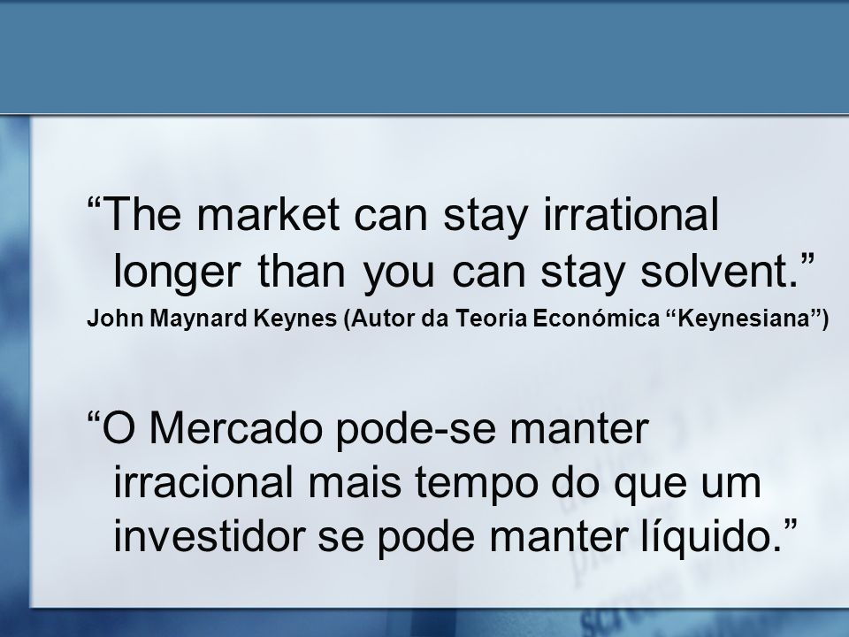 The market can stay irrational longer than you can stay solvent.