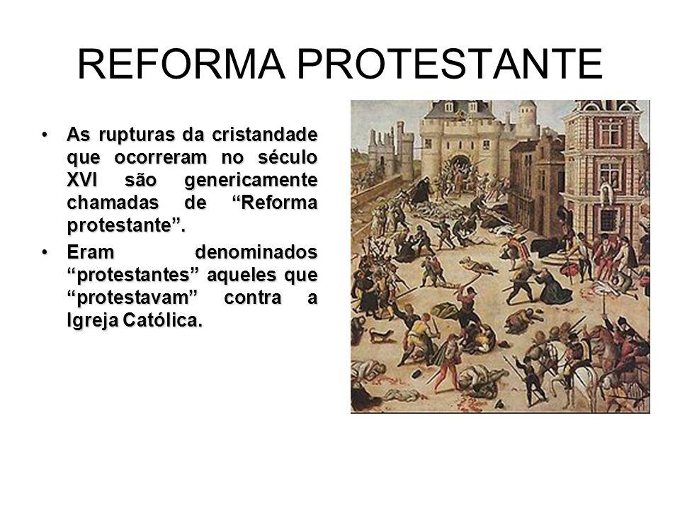 REFORMA PROTESTANTE As rupturas da cristandade que ocorreram no século XVI são genericamente chamadas de Reforma protestante .