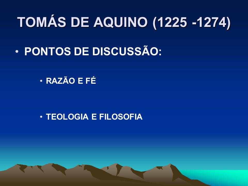 TOMÁS DE AQUINO (1225 -1274) PONTOS DE DISCUSSÃO: RAZÃO E FÉ