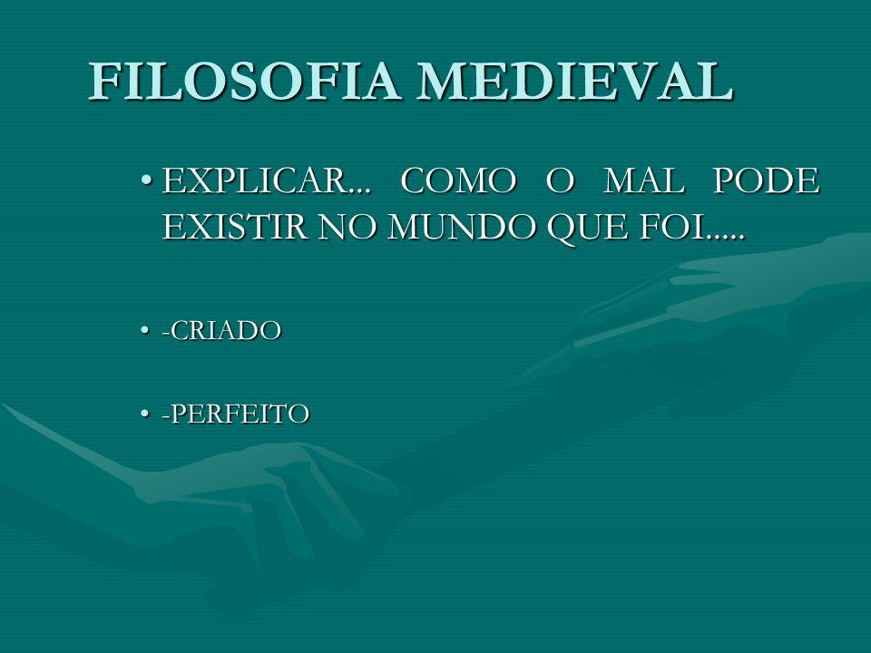 FILOSOFIA MEDIEVAL EXPLICAR... COMO O MAL PODE EXISTIR NO MUNDO QUE FOI..... -CRIADO -PERFEITO