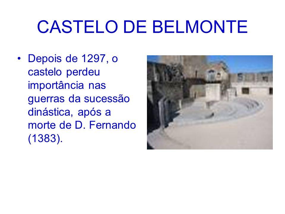 CASTELO DE BELMONTE Depois de 1297, o castelo perdeu importância nas guerras da sucessão dinástica, após a morte de D.