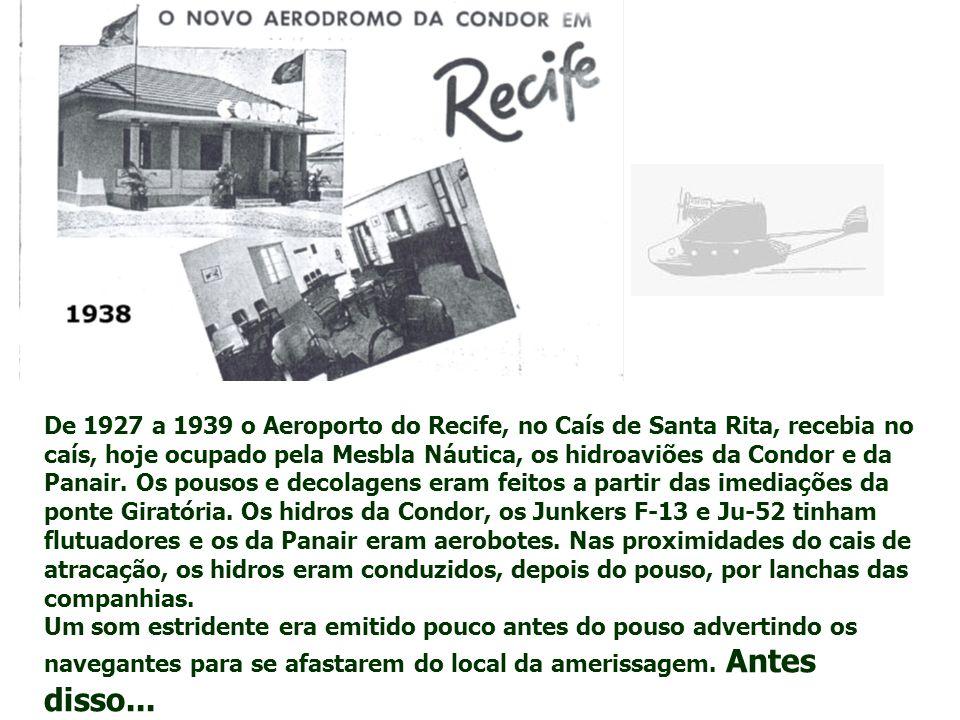 De 1927 a 1939 o Aeroporto do Recife, no Caís de Santa Rita, recebia no caís, hoje ocupado pela Mesbla Náutica, os hidroaviões da Condor e da Panair. Os pousos e decolagens eram feitos a partir das imediações da ponte Giratória. Os hidros da Condor, os Junkers F-13 e Ju-52 tinham flutuadores e os da Panair eram aerobotes. Nas proximidades do cais de atracação, os hidros eram conduzidos, depois do pouso, por lanchas das companhias.