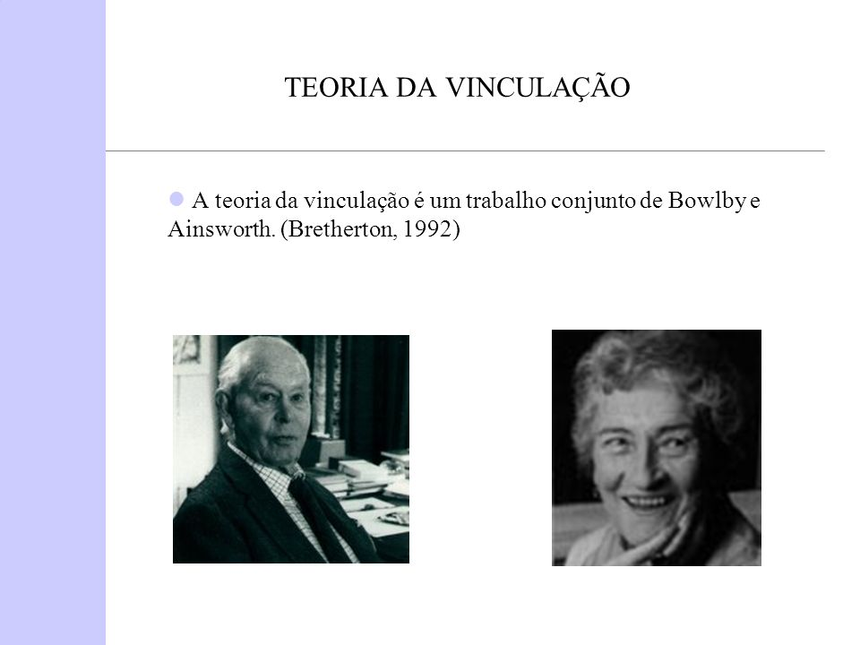 TEORIA DA VINCULAÇÃO A teoria da vinculação é um trabalho conjunto de Bowlby e Ainsworth.