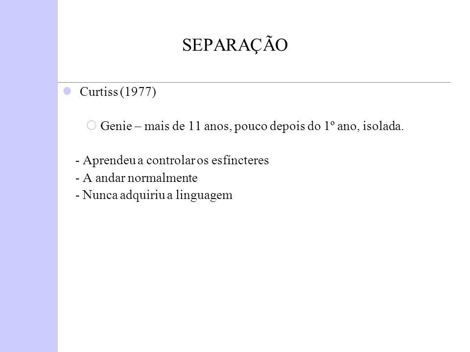 SEPARAÇÃO Curtiss (1977) Genie – mais de 11 anos, pouco depois do 1º ano, isolada. - Aprendeu a controlar os esfíncteres.