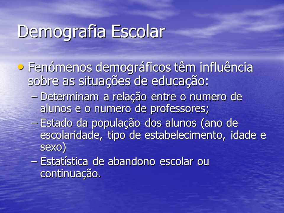 Demografia Escolar Fenómenos demográficos têm influência sobre as situações de educação:
