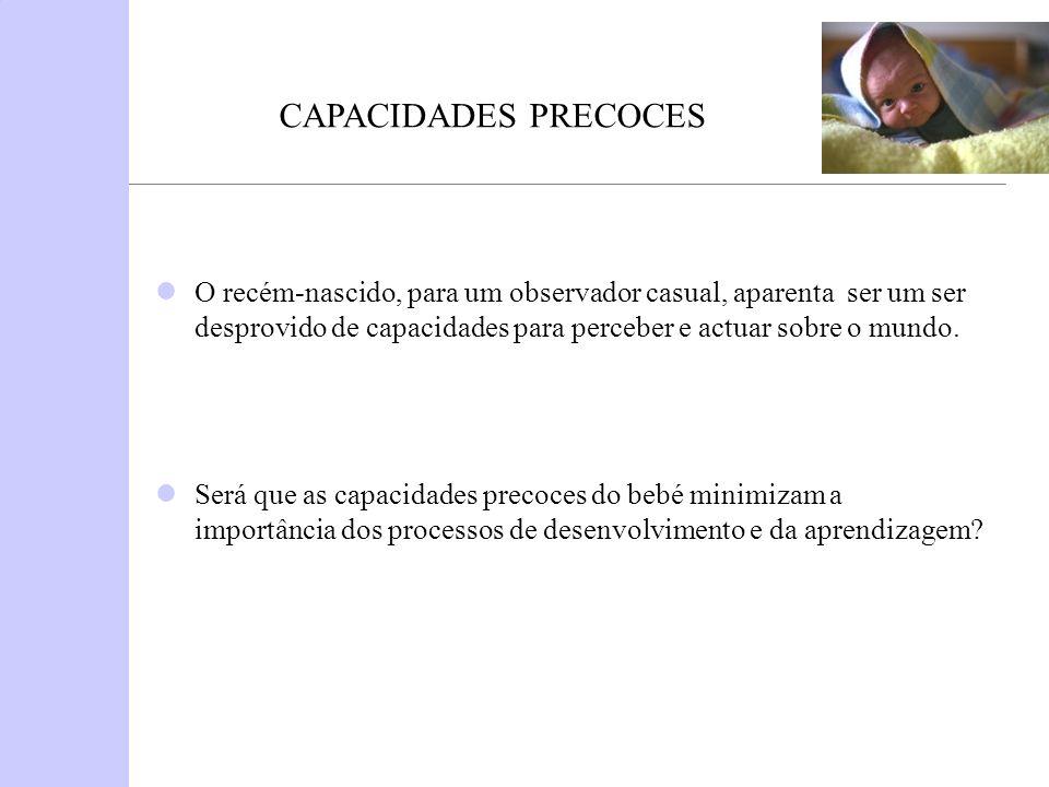 CAPACIDADES PRECOCES O recém-nascido, para um observador casual, aparenta ser um ser desprovido de capacidades para perceber e actuar sobre o mundo.