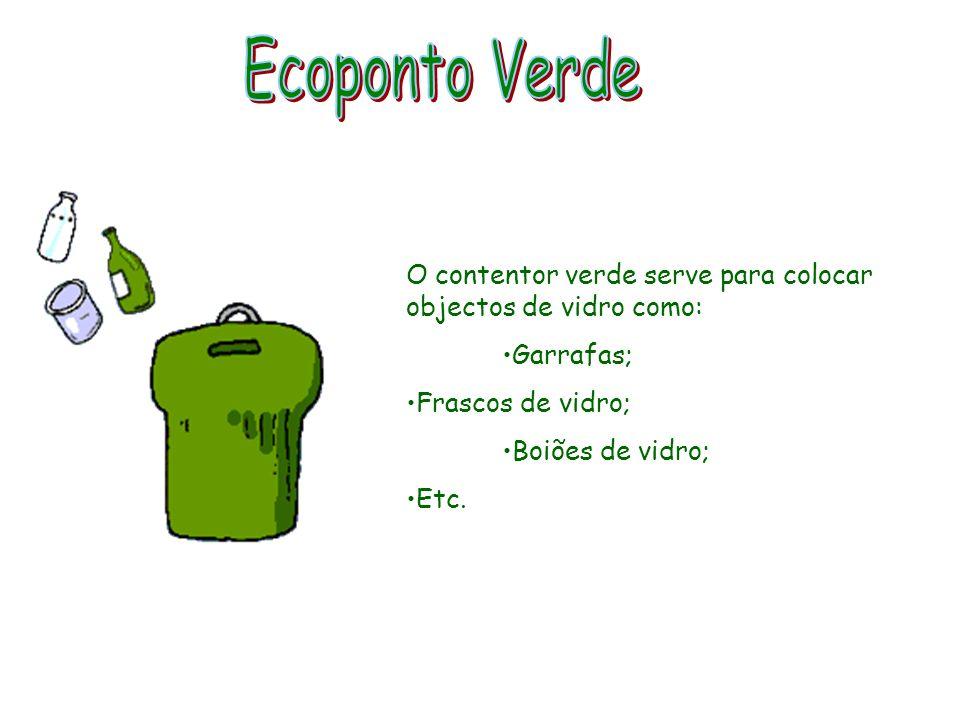 Ecoponto VerdeO contentor verde serve para colocar objectos de vidro como: Garrafas; Frascos de vidro;
