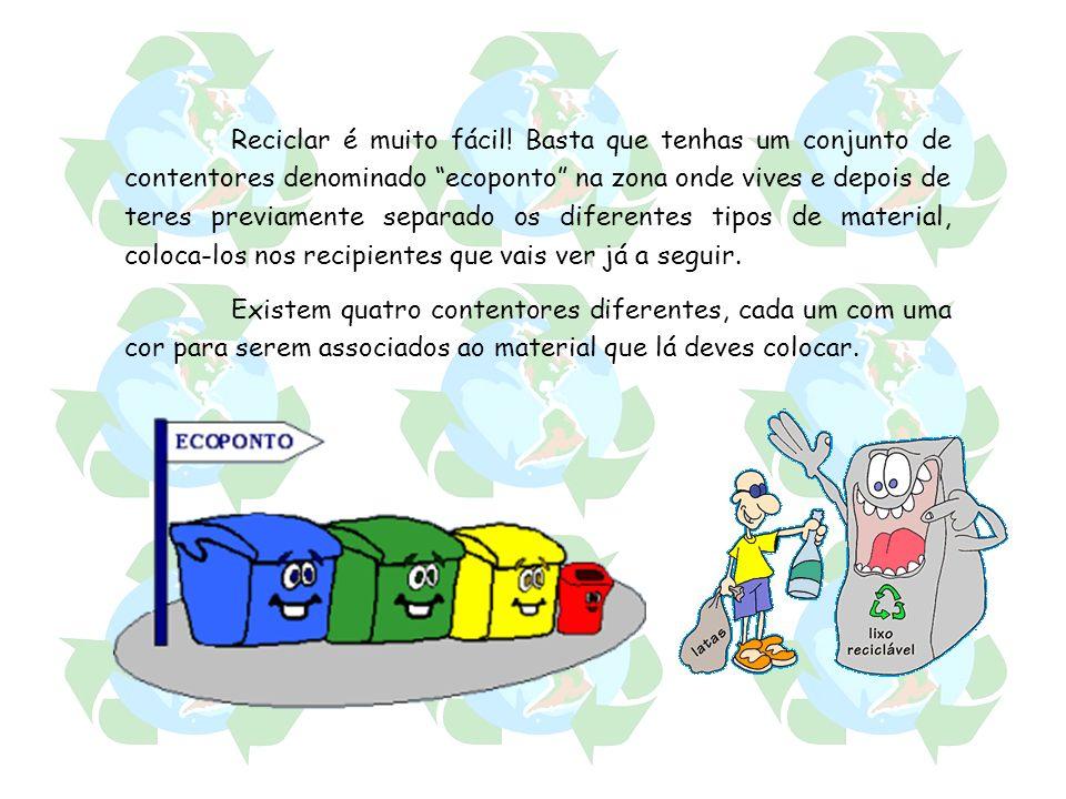 Reciclar é muito fácil! Basta que tenhas um conjunto de contentores denominado ecoponto na zona onde vives e depois de teres previamente separado os diferentes tipos de material, coloca-los nos recipientes que vais ver já a seguir.