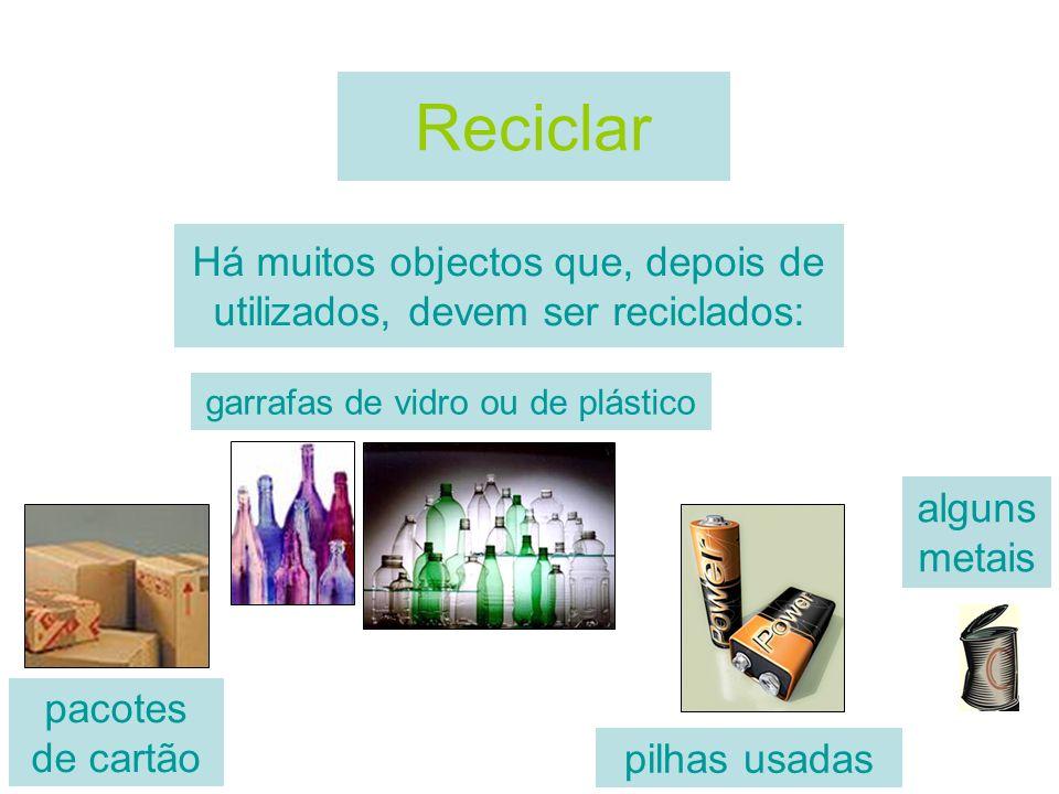 Reciclar Há muitos objectos que, depois de utilizados, devem ser reciclados: garrafas de vidro ou de plástico.
