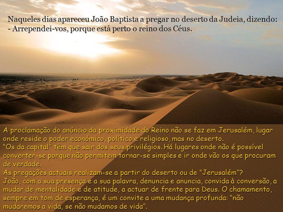 Naqueles dias apareceu João Baptista a pregar no deserto da Judeia, dizendo: - Arrependei-vos, porque está perto o reino dos Céus.