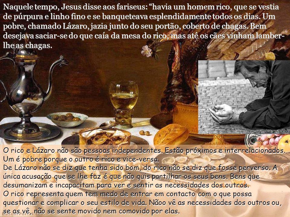 Naquele tempo, Jesus disse aos fariseus: havia um homem rico, que se vestia de púrpura e linho fino e se banqueteava esplendidamente todos os dias. Um pobre, chamado Lázaro, jazia junto do seu portão, coberto de chagas. Bem desejava saciar-se do que caía da mesa do rico, mas até os cães vinham lamber-lhe as chagas.