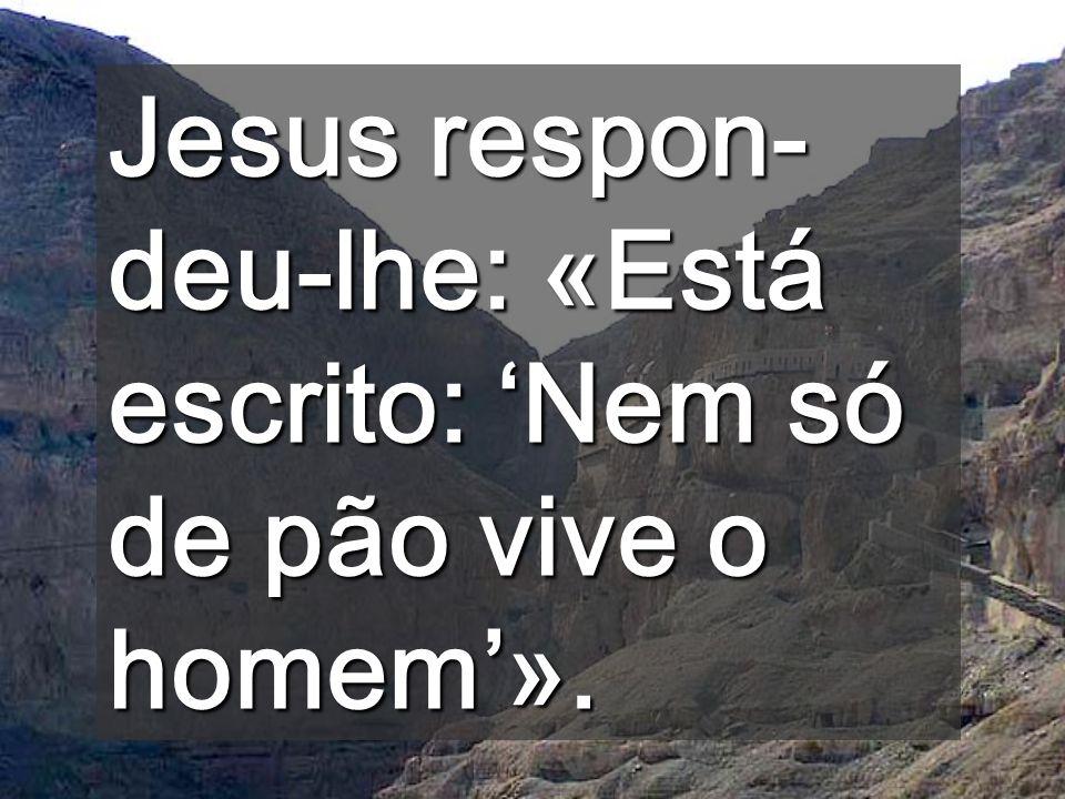 Jesus respon-deu-lhe: «Está escrito: 'Nem só de pão vive o homem'».