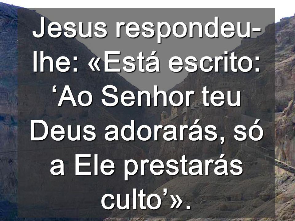 Jesus respondeu-lhe: «Está escrito: 'Ao Senhor teu Deus adorarás, só a Ele prestarás culto'».