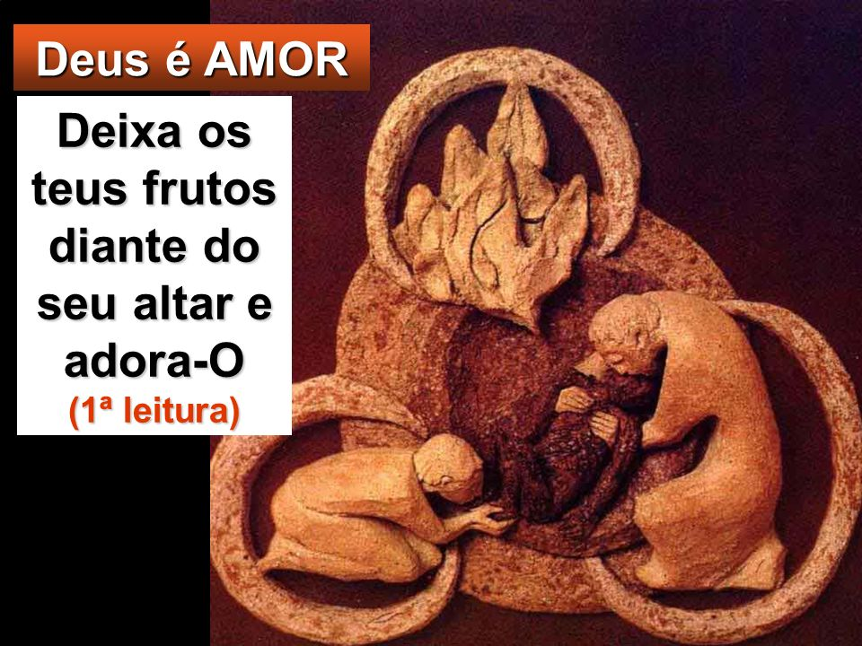 Deixa os teus frutos diante do seu altar e adora-O (1ª leitura)