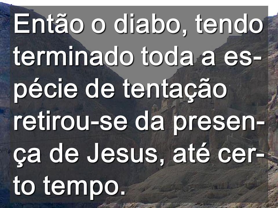Então o diabo, tendo terminado toda a es-pécie de tentação retirou-se da presen-ça de Jesus, até cer-to tempo.