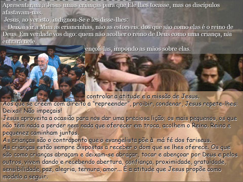 Apresentaram a Jesus umas crianças para que Ele lhes tocasse, mas os discípulos afastavam-nas. Jesus, ao ver isto, indignou-Se e les disse-lhes: – Deixai vir a Mim as criancinhas, não as estorveis: dos que são como elas é o reino de Deus. Em verdade vos digo: quem não acolher o reino de Deus como uma criança, nãi entrará nele.