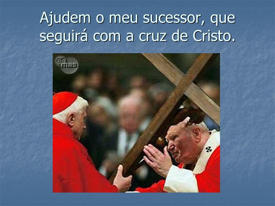 Ajudem o meu sucessor, que seguirá com a cruz de Cristo.