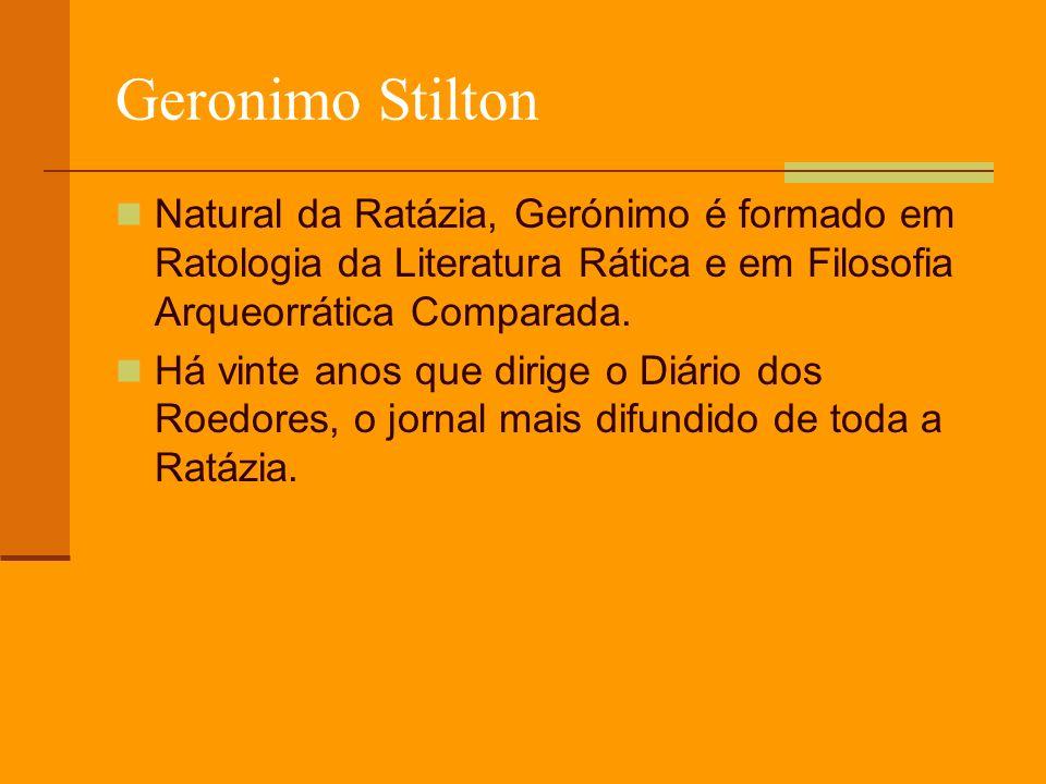 Geronimo StiltonNatural da Ratázia, Gerónimo é formado em Ratologia da Literatura Rática e em Filosofia Arqueorrática Comparada.