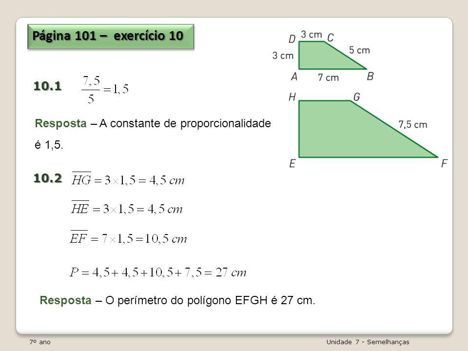 Página 101 – exercício 10 10.1. 10.2. Resposta – A constante de proporcionalidade é 1,5. Resposta – O perímetro do polígono EFGH é 27 cm.