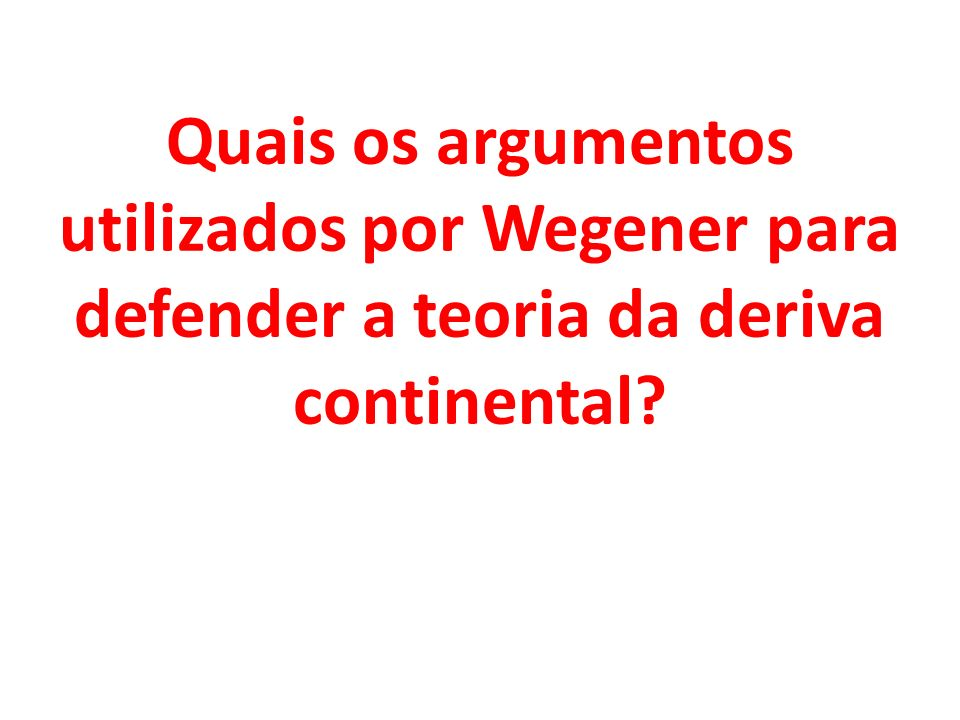 Quais os argumentos utilizados por Wegener para defender a teoria da deriva continental