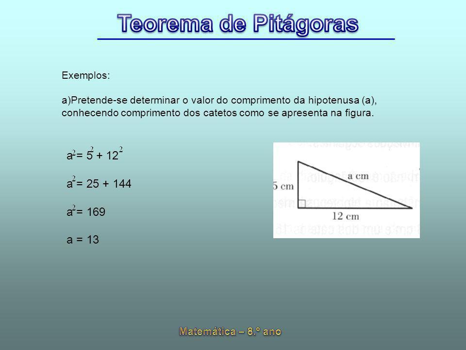 Exemplos: Pretende-se determinar o valor do comprimento da hipotenusa (a), conhecendo comprimento dos catetos como se apresenta na figura.