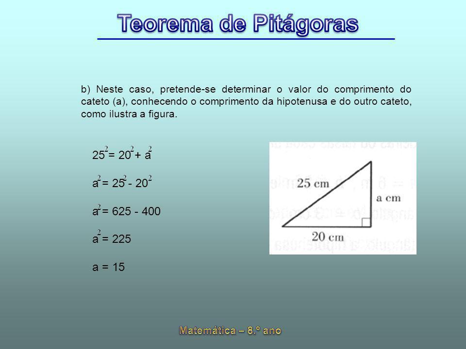 b) Neste caso, pretende-se determinar o valor do comprimento do cateto (a), conhecendo o comprimento da hipotenusa e do outro cateto, como ilustra a figura.