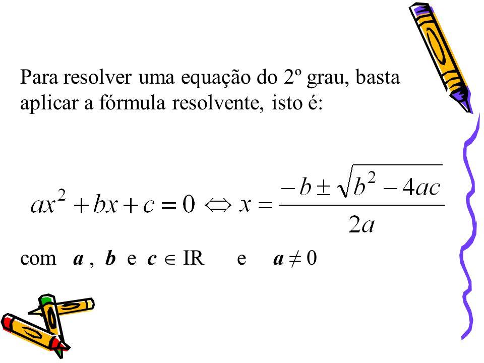 Para resolver uma equação do 2º grau, basta aplicar a fórmula resolvente, isto é: