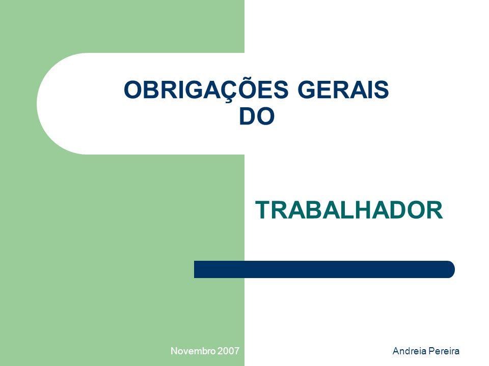 OBRIGAÇÕES GERAIS DO TRABALHADOR Novembro 2007 Andreia Pereira