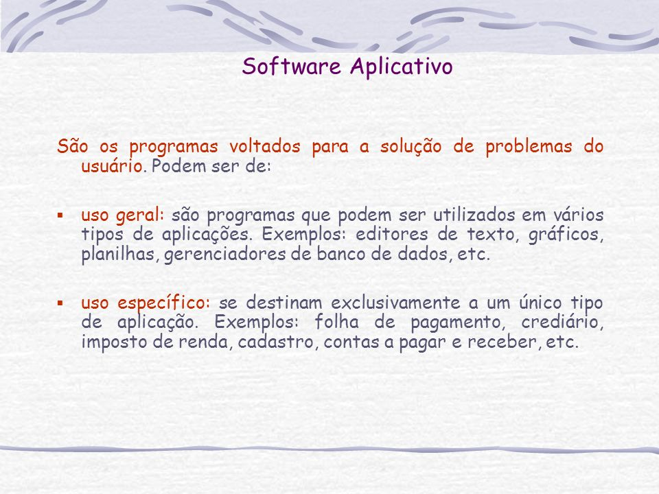 Software Aplicativo São os programas voltados para a solução de problemas do usuário. Podem ser de: