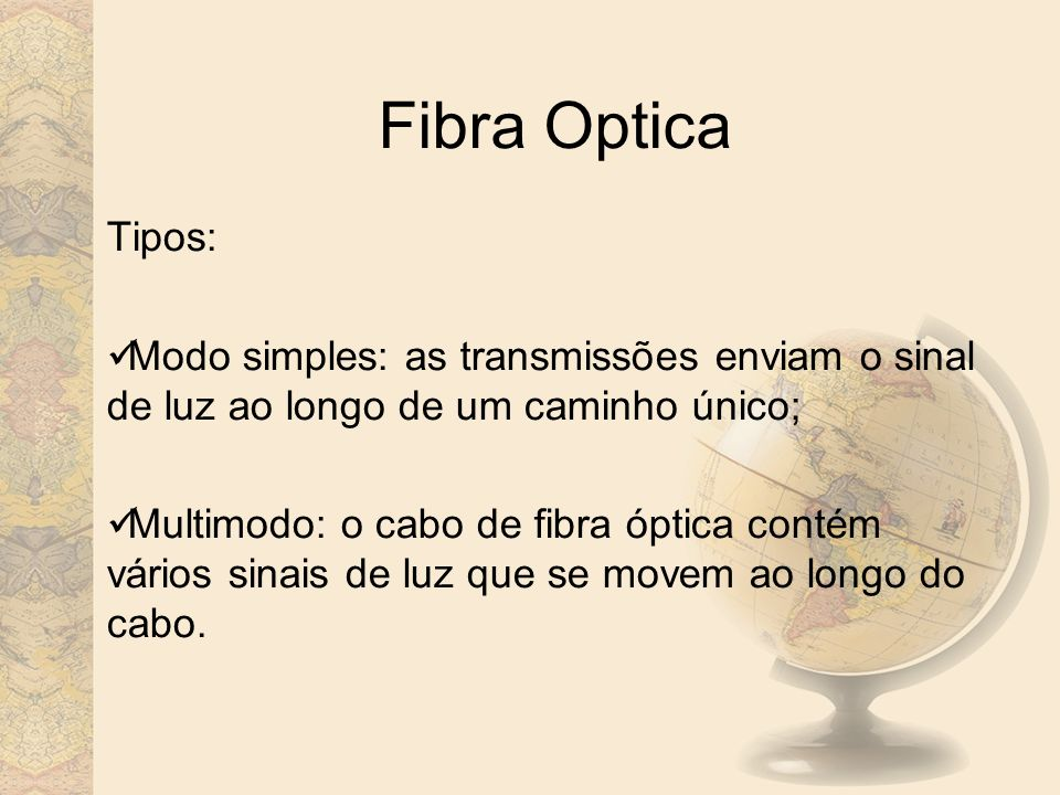Fibra Optica Tipos: Modo simples: as transmissões enviam o sinal de luz ao longo de um caminho único;