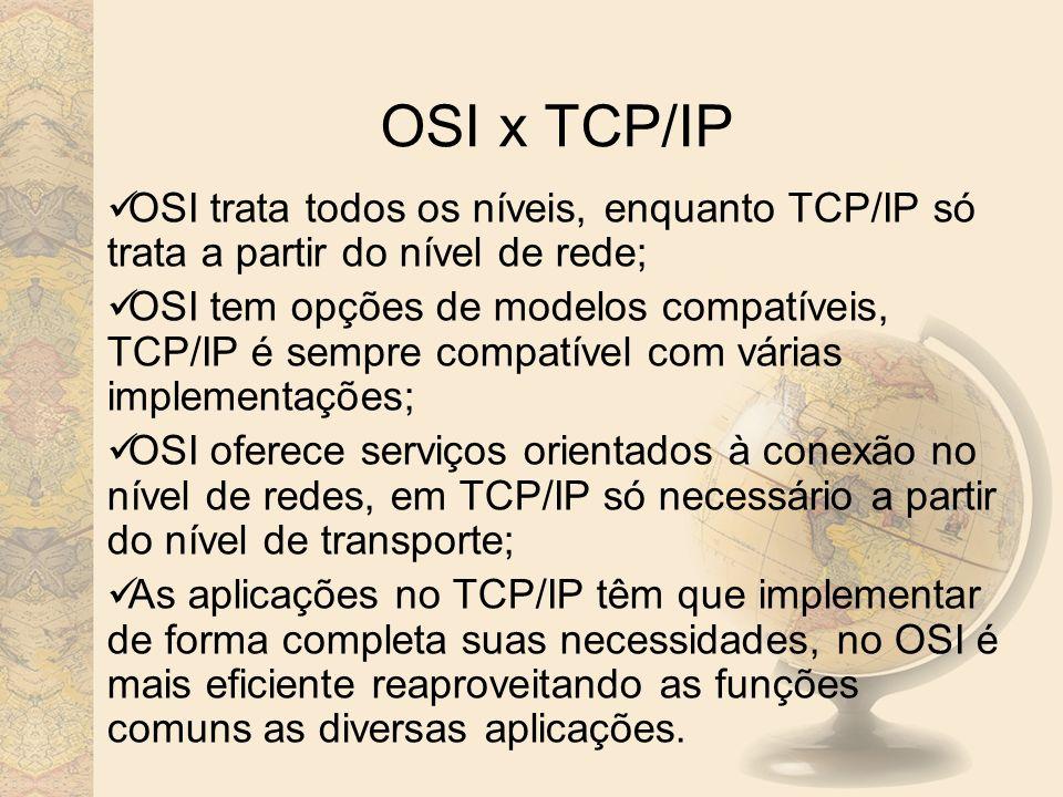 OSI x TCP/IP OSI trata todos os níveis, enquanto TCP/IP só trata a partir do nível de rede;