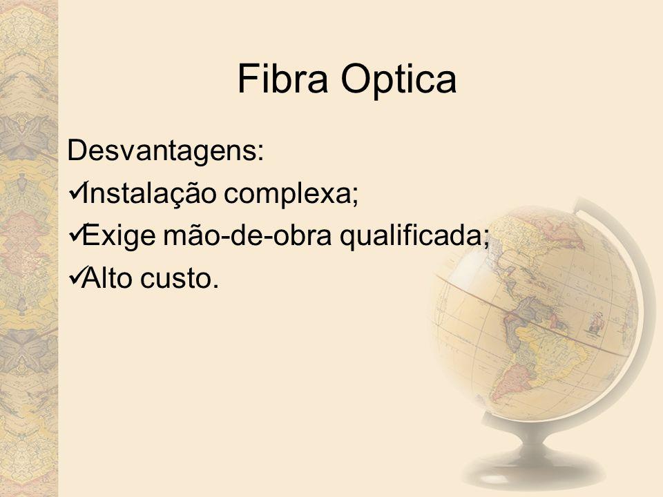 Fibra Optica Desvantagens: Instalação complexa;