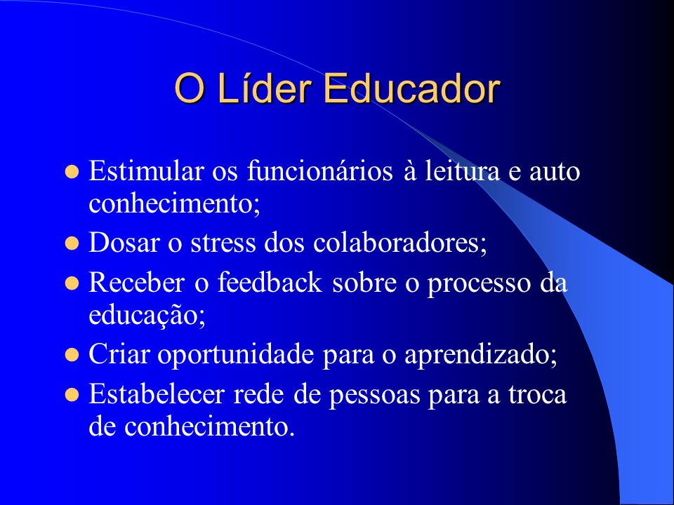 O Líder Educador Estimular os funcionários à leitura e auto conhecimento; Dosar o stress dos colaboradores;
